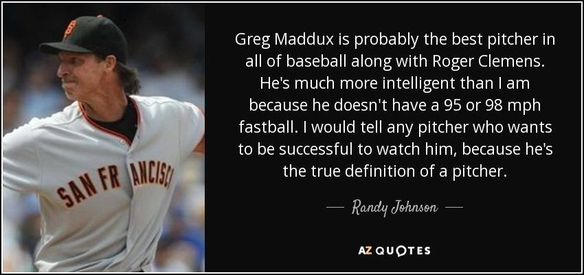 Greg Maddux is probably the best pitcher in all of baseball along with Roger Clemens. He's much more intelligent than I am because he doesn't have a 95 or 98 mph fastball. I would tell any pitcher who wants to be successful to watch him, because he's the true definition of a pitcher. - Randy Johnson