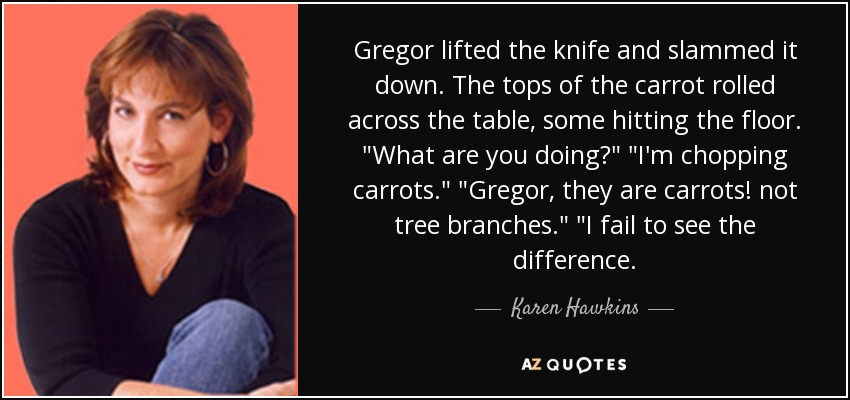 Gregor lifted the knife and slammed it down. The tops of the carrot rolled across the table, some hitting the floor.