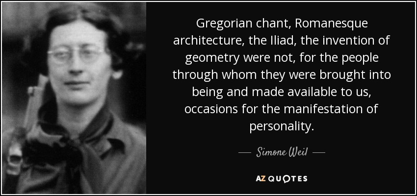 Gregorian chant, Romanesque architecture, the Iliad , the invention of geometry were not, for the people through whom they were brought into being and made available to us, occasions for the manifestation of personality. - Simone Weil