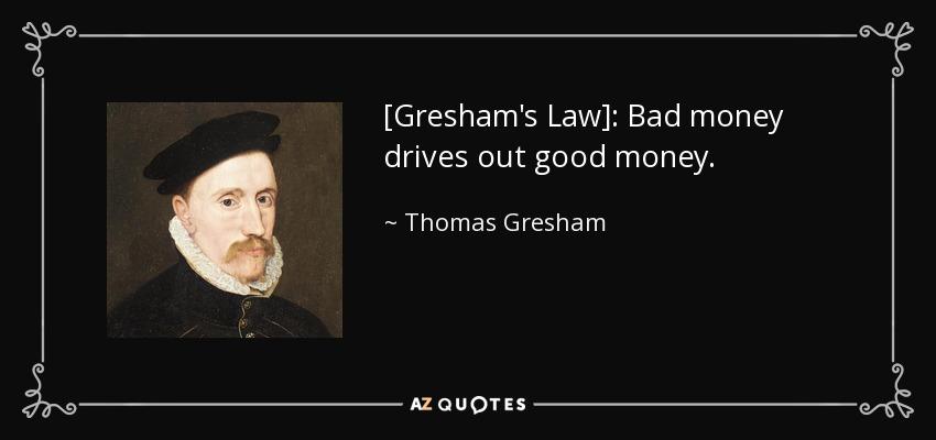Thomas Gresham quote: [Gresham's Law]: Bad money drives ...