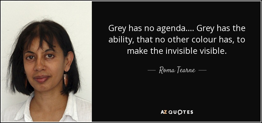 Grey has no agenda. . . . Grey has the ability, that no other colour has, to make the invisible visible. - Roma Tearne