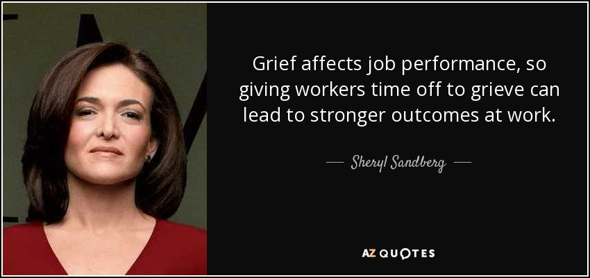 Grief affects job performance, so giving workers time off to grieve can lead to stronger outcomes at work. - Sheryl Sandberg