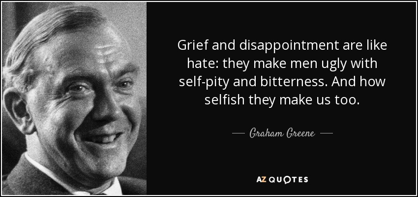Grief and disappointment are like hate: they make men ugly with self-pity and bitterness. And how selfish they make us too. - Graham Greene
