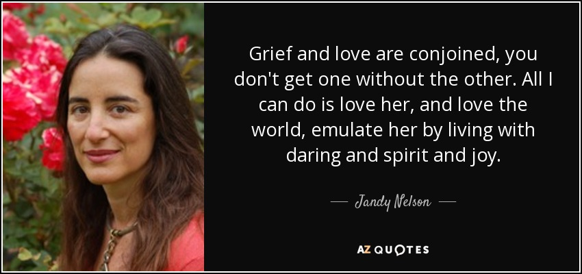 Grief and love are conjoined, you don't get one without the other. All I can do is love her, and love the world, emulate her by living with daring and spirit and joy. - Jandy Nelson