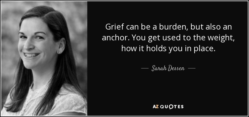 Grief can be a burden, but also an anchor. You get used to the weight, how it holds you in place. - Sarah Dessen
