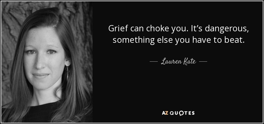 Grief can choke you. It's dangerous, something else you have to beat. - Lauren Kate