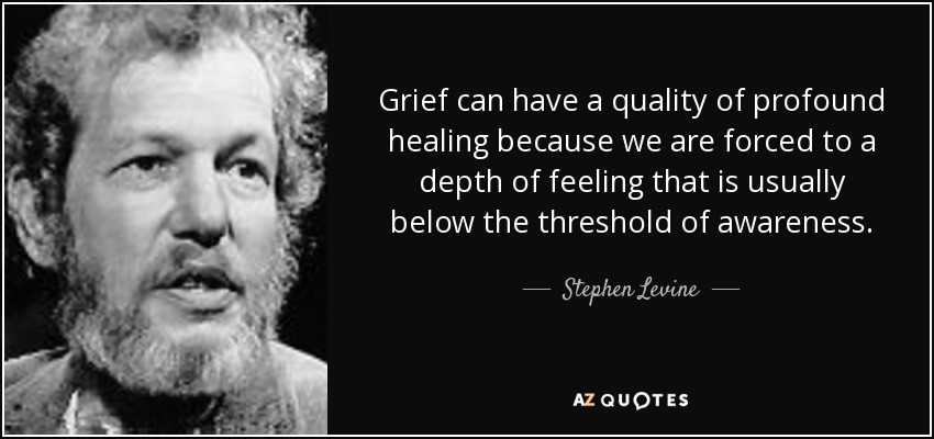 Grief can have a quality of profound healing because we are forced to a depth of feeling that is usually below the threshold of awareness. - Stephen Levine
