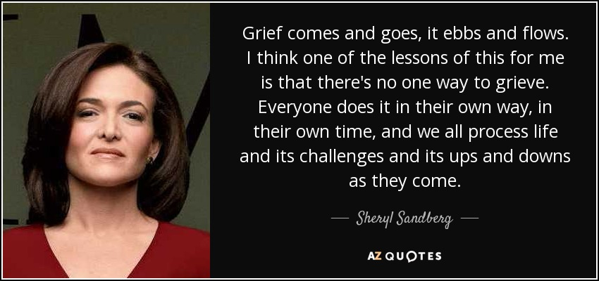 Grief comes and goes, it ebbs and flows. I think one of the lessons of this for me is that there's no one way to grieve. Everyone does it in their own way, in their own time, and we all process life and its challenges and its ups and downs as they come. - Sheryl Sandberg