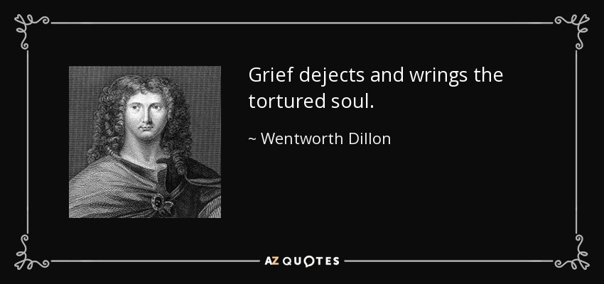 Grief dejects and wrings the tortured soul. - Wentworth Dillon, 4th Earl of Roscommon