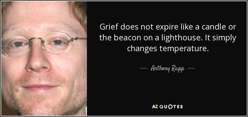Grief does not expire like a candle or the beacon on a lighthouse. It simply changes temperature. - Anthony Rapp
