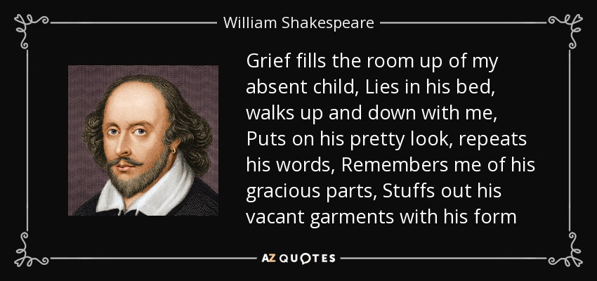 Grief fills the room up of my absent child, Lies in his bed, walks up and down with me, Puts on his pretty look, repeats his words, Remembers me of his gracious parts, Stuffs out his vacant garments with his form - William Shakespeare