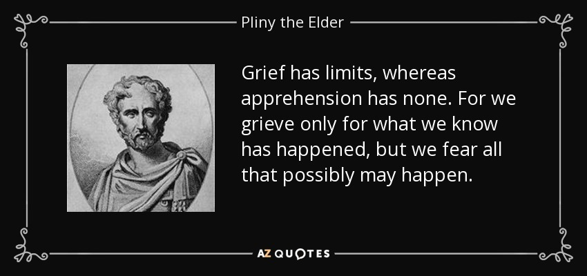 Grief has limits, whereas apprehension has none. For we grieve only for what we know has happened, but we fear all that possibly may happen. - Pliny the Elder