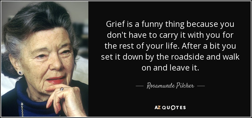 Grief is a funny thing because you don't have to carry it with you for the rest of your life. After a bit you set it down by the roadside and walk on and leave it. - Rosamunde Pilcher