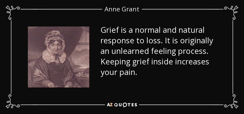 Grief is a normal and natural response to loss. It is originally an unlearned feeling process. Keeping grief inside increases your pain. - Anne Grant