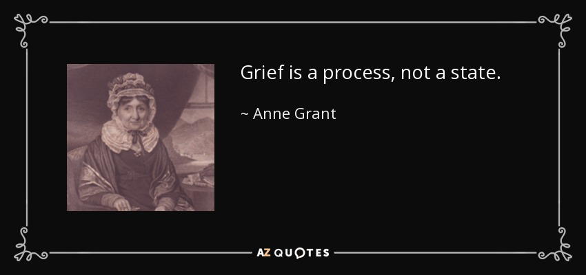 Grief is a process, not a state. - Anne Grant