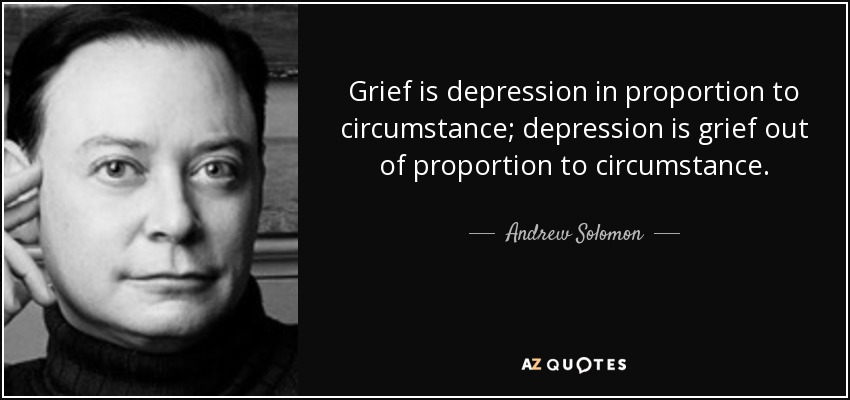 Grief is depression in proportion to circumstance; depression is grief out of proportion to circumstance. - Andrew Solomon