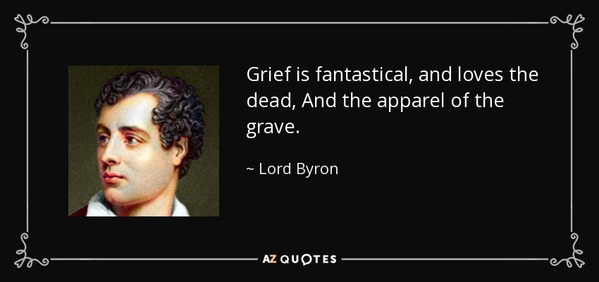 Grief is fantastical, and loves the dead, And the apparel of the grave. - Lord Byron