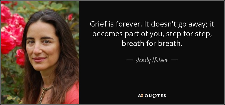 Grief is forever. It doesn't go away; it becomes part of you, step for step, breath for breath. - Jandy Nelson