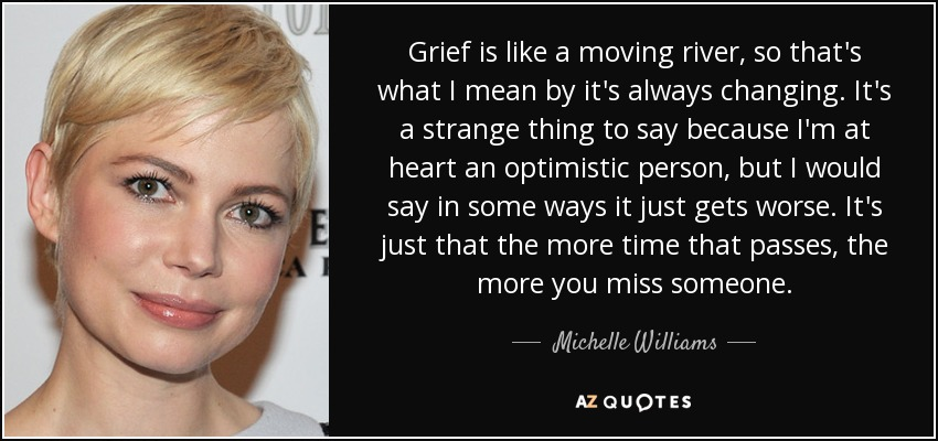 Grief is like a moving river, so that's what I mean by it's always changing. It's a strange thing to say because I'm at heart an optimistic person, but I would say in some ways it just gets worse. It's just that the more time that passes, the more you miss someone. - Michelle Williams