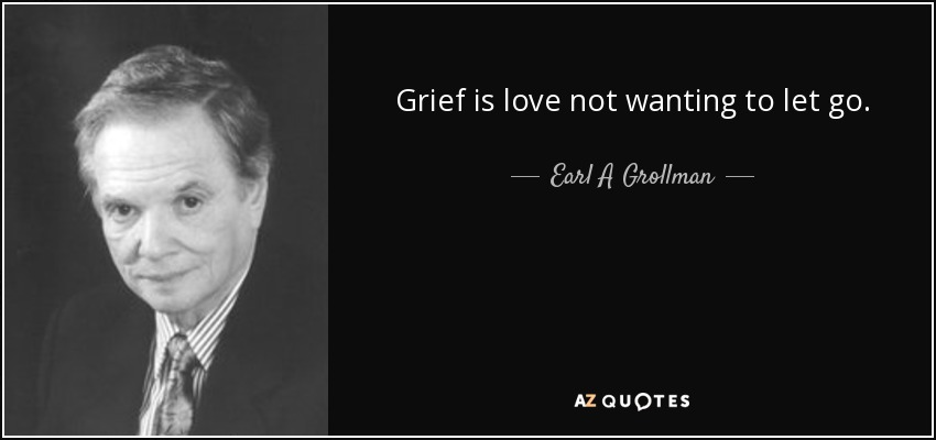 Grief is love not wanting to let go. - Earl A Grollman
