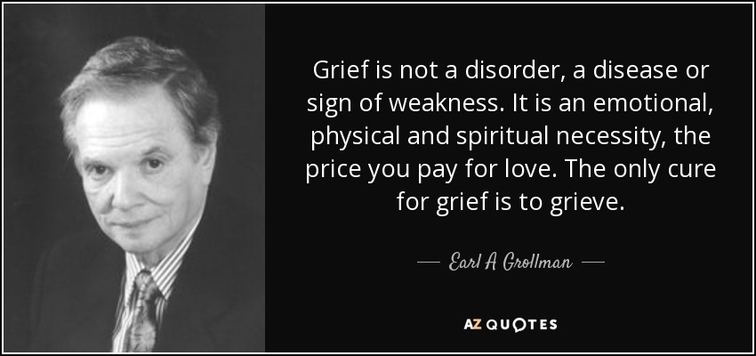 Grief is not a disorder, a disease or sign of weakness. It is an emotional, physical and spiritual necessity, the price you pay for love. The only cure for grief is to grieve. - Earl A Grollman