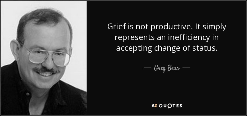 Grief is not productive. It simply represents an inefficiency in accepting change of status. - Greg Bear