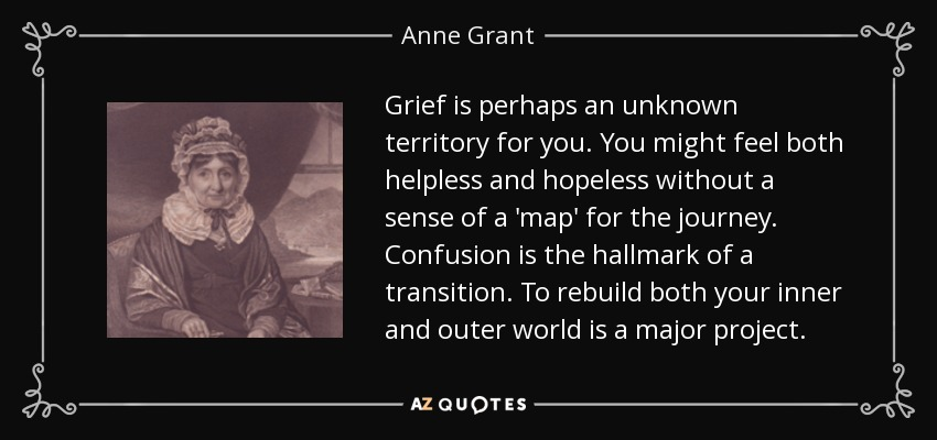 Grief is perhaps an unknown territory for you. You might feel both helpless and hopeless without a sense of a 'map' for the journey. Confusion is the hallmark of a transition. To rebuild both your inner and outer world is a major project. - Anne Grant