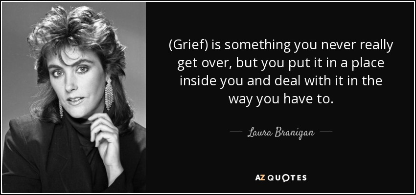 (Grief) is something you never really get over, but you put it in a place inside you and deal with it in the way you have to. - Laura Branigan