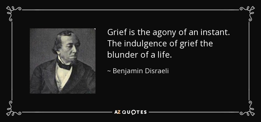 Grief is the agony of an instant. The indulgence of grief the blunder of a life. - Benjamin Disraeli