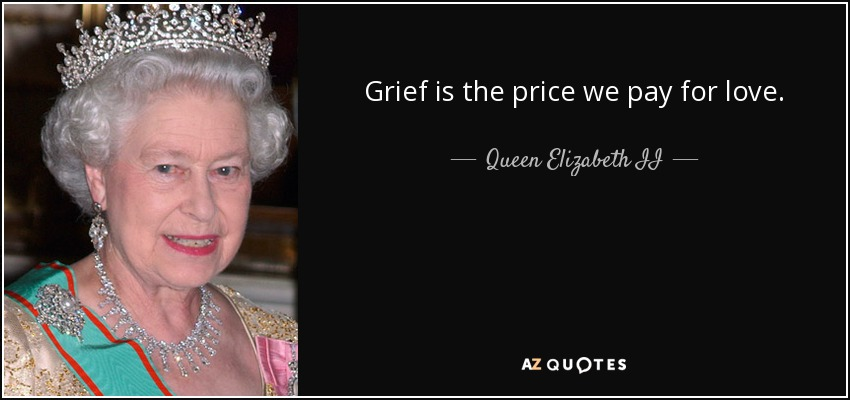 Grief is the price we pay for love. - Queen Elizabeth II