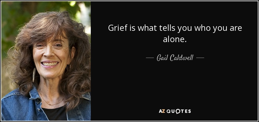Grief is what tells you who you are alone. - Gail Caldwell