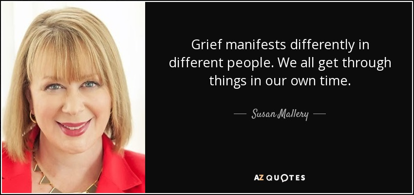 Grief manifests differently in different people. We all get through things in our own time. - Susan Mallery