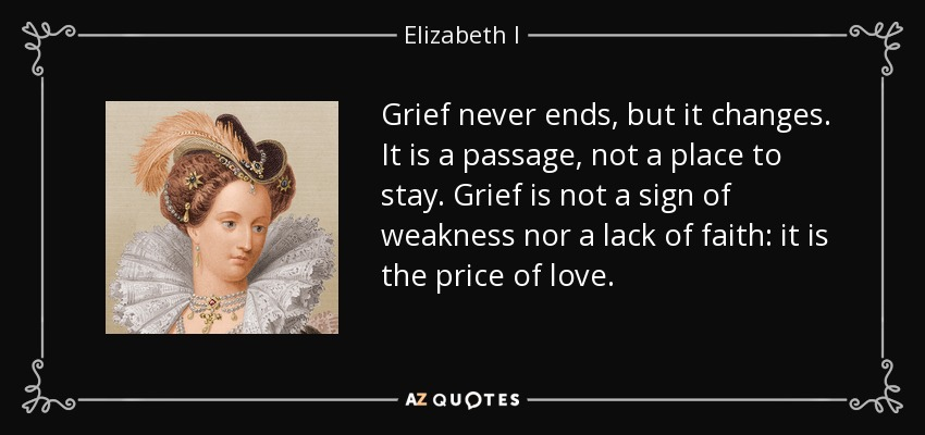 Grief never ends, but it changes. It is a passage, not a place to stay. Grief is not a sign of weakness nor a lack of faith: it is the price of love. - Elizabeth I