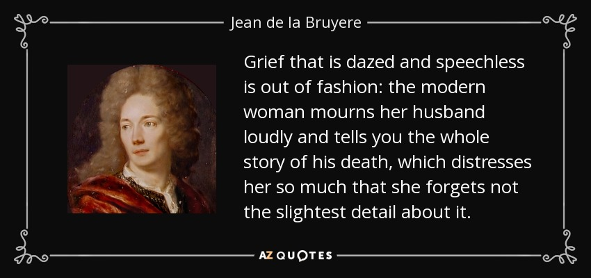 Grief that is dazed and speechless is out of fashion: the modern woman mourns her husband loudly and tells you the whole story of his death, which distresses her so much that she forgets not the slightest detail about it. - Jean de la Bruyere