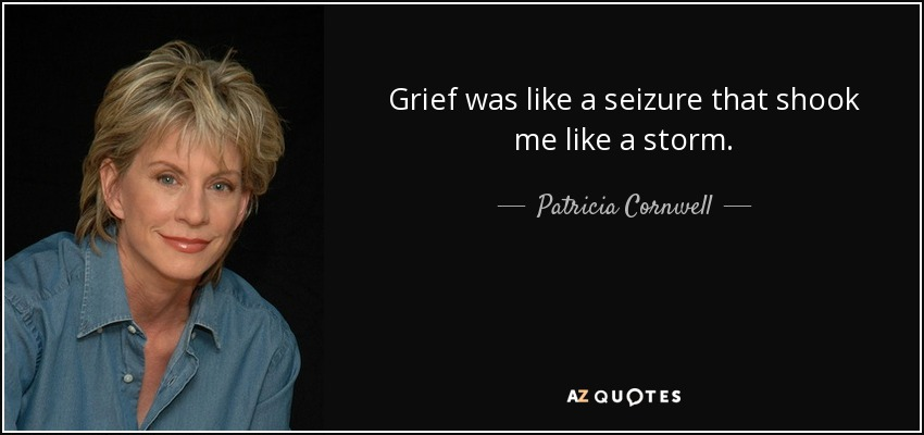 Grief was like a seizure that shook me like a storm. - Patricia Cornwell