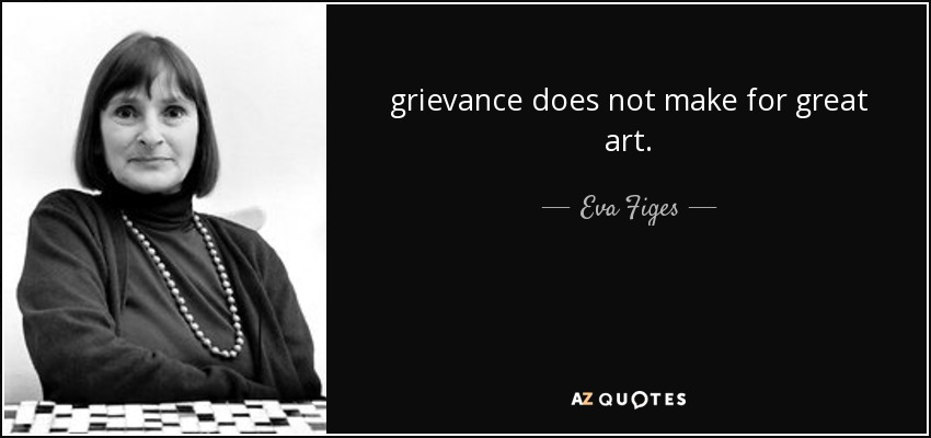 grievance does not make for great art. - Eva Figes