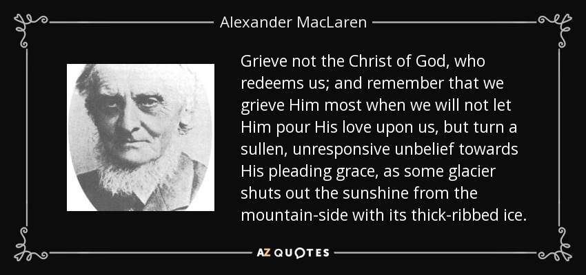 Grieve not the Christ of God, who redeems us; and remember that we grieve Him most when we will not let Him pour His love upon us, but turn a sullen, unresponsive unbelief towards His pleading grace, as some glacier shuts out the sunshine from the mountain-side with its thick-ribbed ice. - Alexander MacLaren