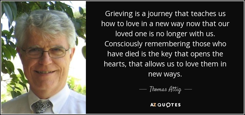 Grieving is a journey that teaches us how to love in a new way now that our loved one is no longer with us. Consciously remembering those who have died is the key that opens the hearts, that allows us to love them in new ways. - Thomas Attig