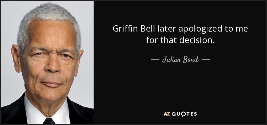 Griffin Bell later apologized to me for that decision. - Julian Bond