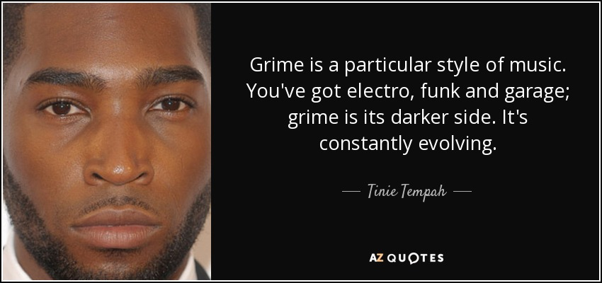 Grime is a particular style of music. You've got electro, funk and garage; grime is its darker side. It's constantly evolving. - Tinie Tempah