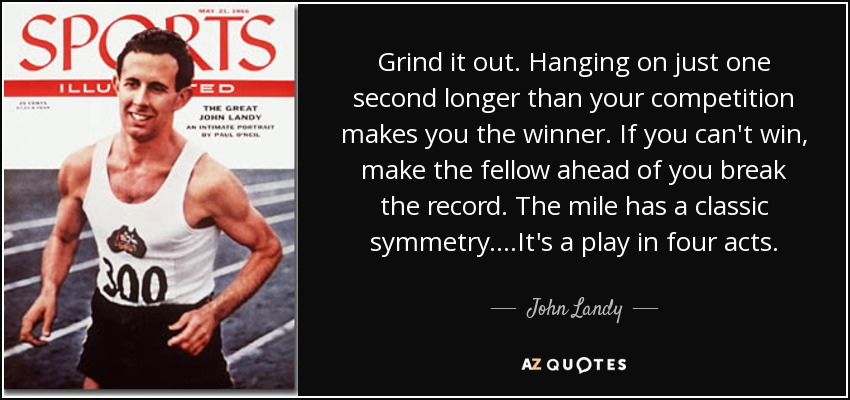Grind it out. Hanging on just one second longer than your competition makes you the winner. If you can't win, make the fellow ahead of you break the record. The mile has a classic symmetry....It's a play in four acts. - John Landy