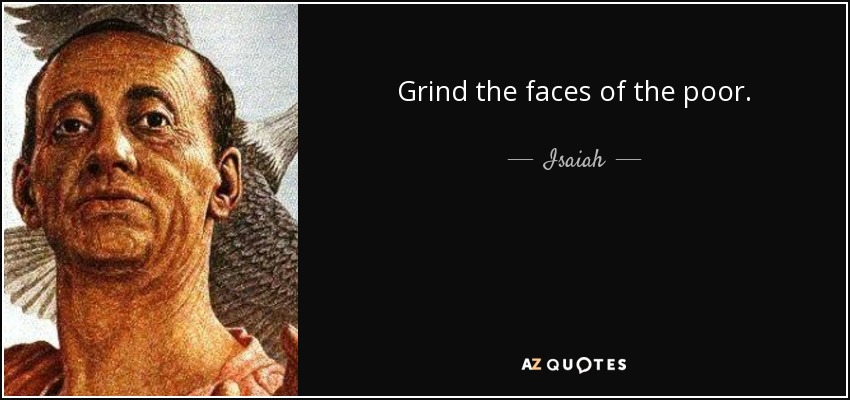 Grind the faces of the poor. - Isaiah