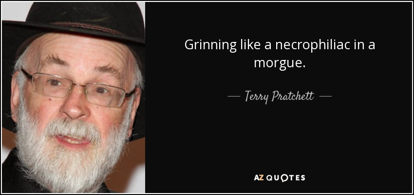 Grinning like a necrophiliac in a morgue. - Terry Pratchett
