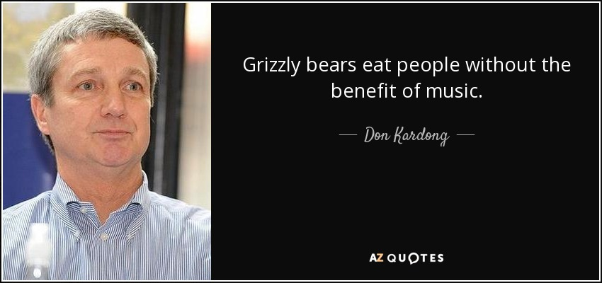 Grizzly bears eat people without the benefit of music. - Don Kardong