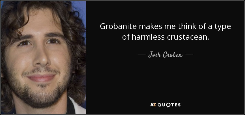 Grobanite makes me think of a type of harmless crustacean. - Josh Groban