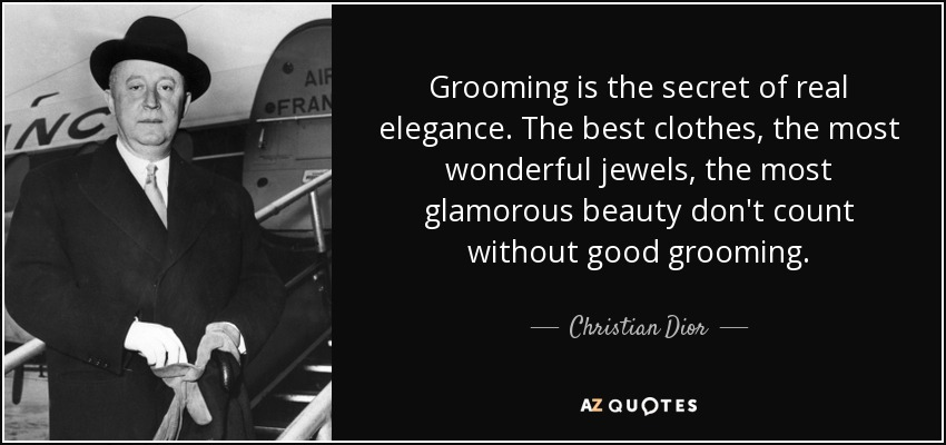 Grooming is the secret of real elegance. The best clothes, the most wonderful jewels, the most glamorous beauty don't count without good grooming. - Christian Dior