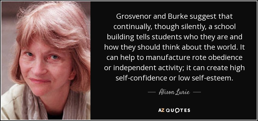 Grosvenor and Burke suggest that continually, though silently, a school building tells students who they are and how they should think about the world. It can help to manufacture rote obedience or independent activity; it can create high self-confidence or low self-esteem. - Alison Lurie