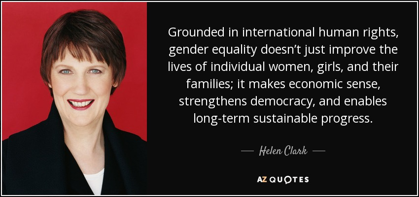 Grounded in international human rights, gender equality doesn't just improve the lives of individual women, girls, and their families; it makes economic sense, strengthens democracy, and enables long-term sustainable progress. - Helen Clark