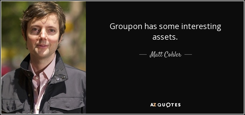 Groupon has some interesting assets. - Matt Cohler