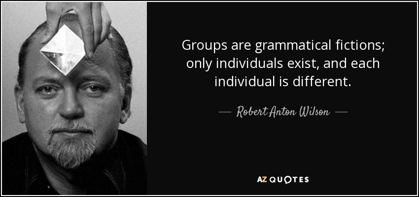 Groups are grammatical fictions; only individuals exist, and each individual is different. - Robert Anton Wilson
